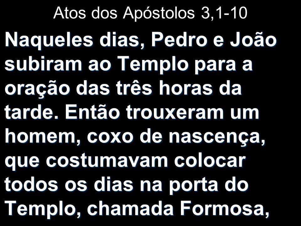Atos dos Apóstolos 3,1-10 Naqueles dias, Pedro e João subiram ao Templo para a oração das três horas da tarde. Então trouxeram um homem, coxo de nasce