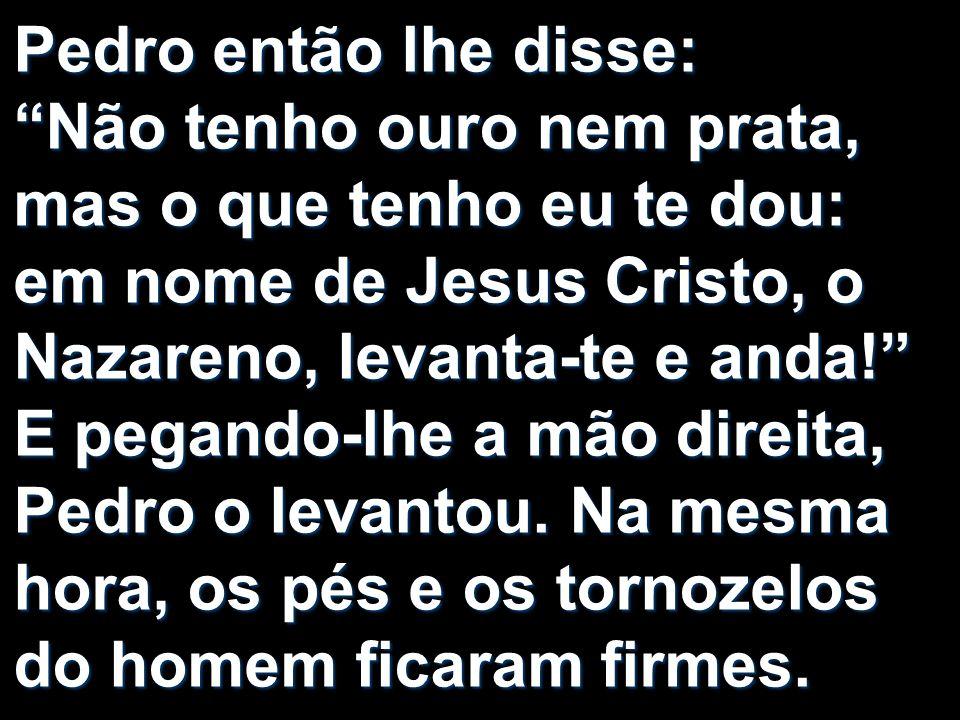 Pedro então lhe disse: Não tenho ouro nem prata, mas o que tenho eu te dou: em nome de Jesus Cristo, o Nazareno, levanta-te e anda! E pegando-lhe a mã