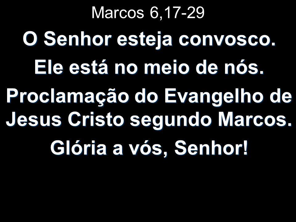Marcos 6,17-29 O Senhor esteja convosco.Ele está no meio de nós.