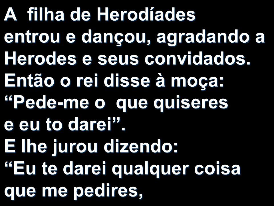 A filha de Herodíades entrou e dançou, agradando a Herodes e seus convidados.