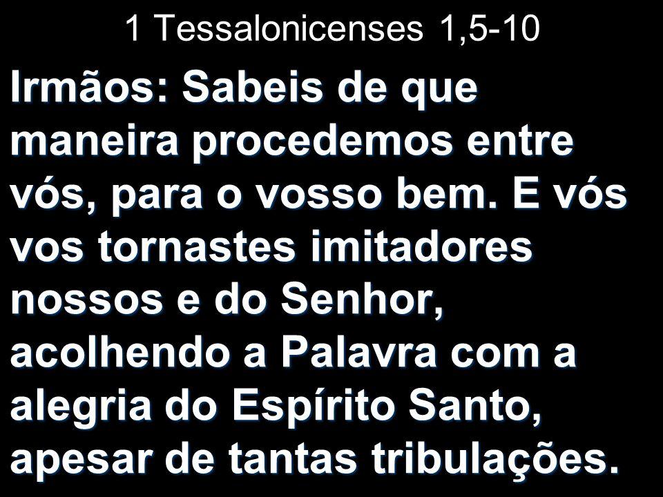 1 Tessalonicenses 1,5-10 Irmãos: Sabeis de que maneira procedemos entre vós, para o vosso bem. E vós vos tornastes imitadores nossos e do Senhor, acol