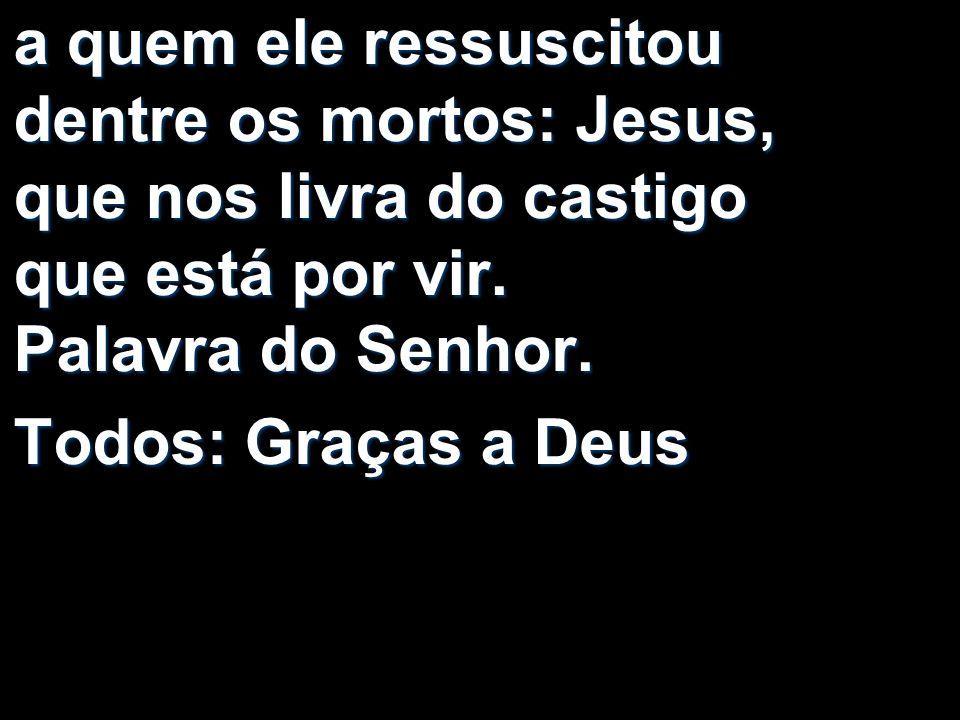 a quem ele ressuscitou dentre os mortos: Jesus, que nos livra do castigo que está por vir. Palavra do Senhor. Todos: Graças a Deus
