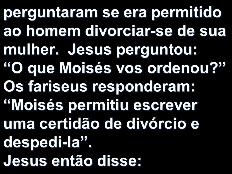 perguntaram se era permitido ao homem divorciar-se de sua mulher. Jesus perguntou: O que Moisés vos ordenou? Os fariseus responderam: Moisés permitiu