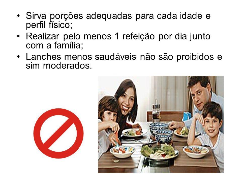 Sirva porções adequadas para cada idade e perfil físico; Realizar pelo menos 1 refeição por dia junto com a família; Lanches menos saudáveis não são p