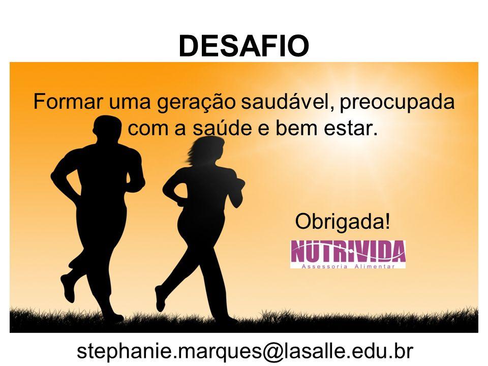 DESAFIO Formar uma geração saudável, preocupada com a saúde e bem estar. Obrigada! stephanie.marques@lasalle.edu.br