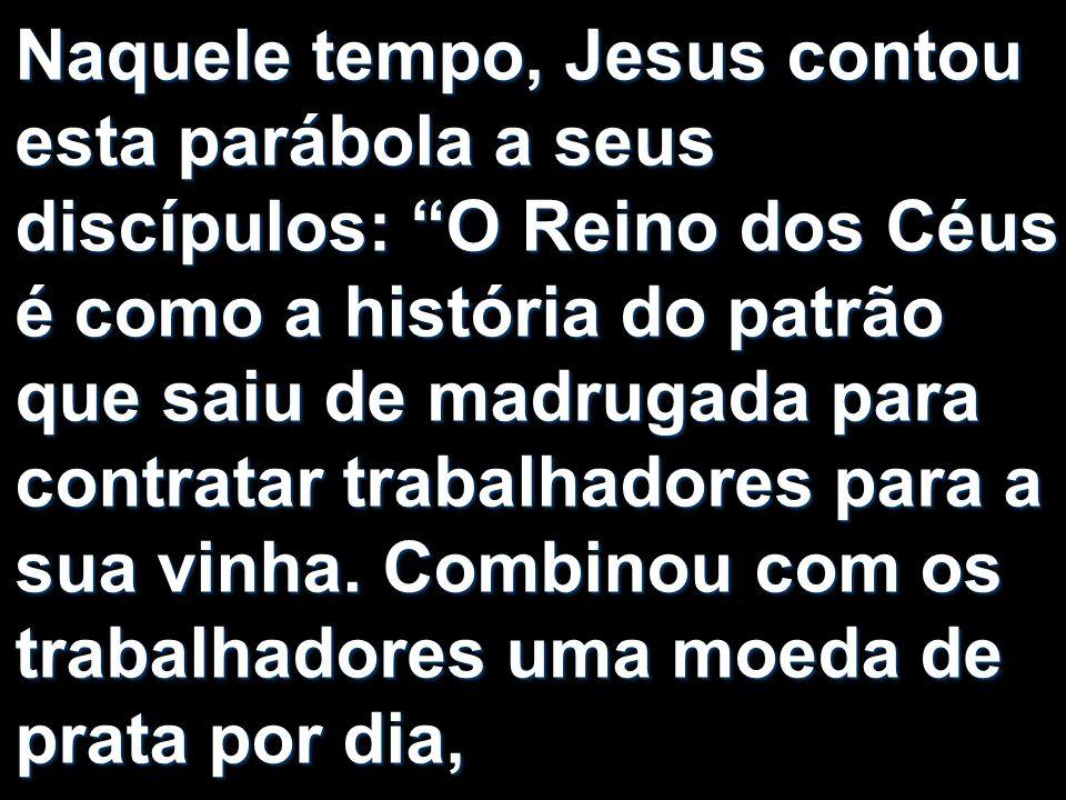 Naquele tempo, Jesus contou esta parábola a seus discípulos: O Reino dos Céus é como a história do patrão que saiu de madrugada para contratar trabalh