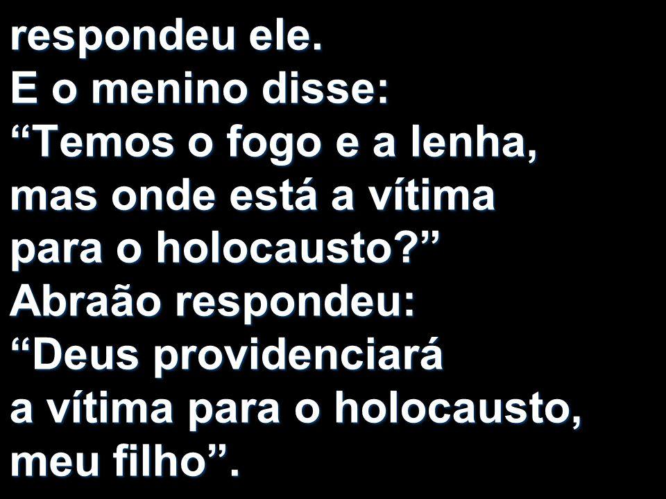 respondeu ele. E o menino disse: Temos o fogo e a lenha, mas onde está a vítima para o holocausto? Abraão respondeu: Deus providenciará a vítima para