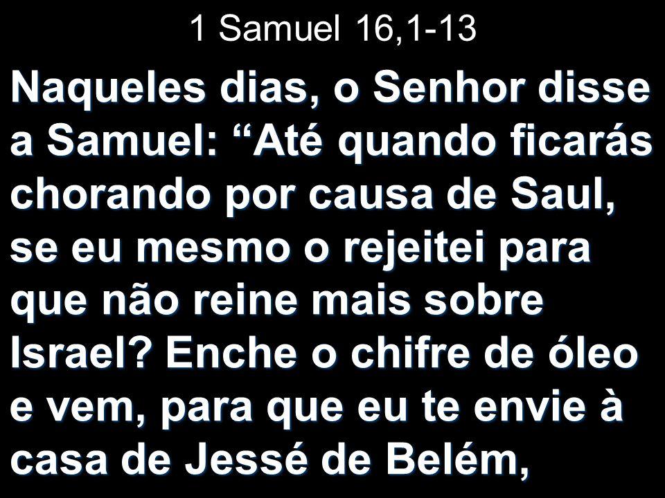 1 Samuel 16,1-13 Naqueles dias, o Senhor disse a Samuel: Até quando ficarás chorando por causa de Saul, se eu mesmo o rejeitei para que não reine mais