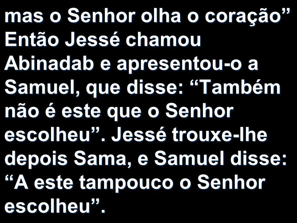 mas o Senhor olha o coração Então Jessé chamou Abinadab e apresentou-o a Samuel, que disse: Também não é este que o Senhor escolheu. Jessé trouxe-lhe