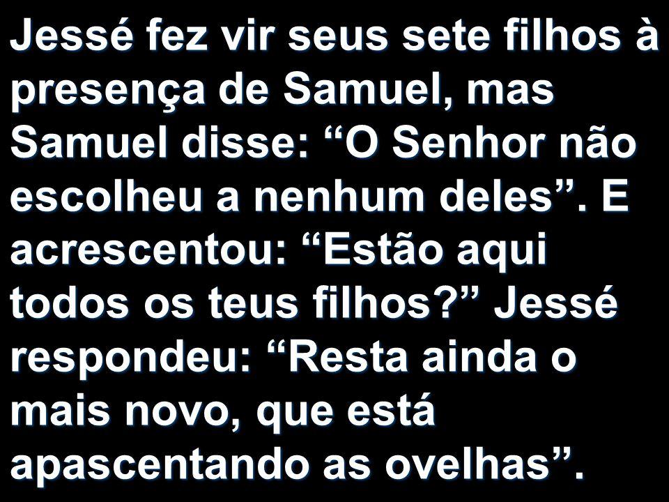 Jessé fez vir seus sete filhos à presença de Samuel, mas Samuel disse: O Senhor não escolheu a nenhum deles. E acrescentou: Estão aqui todos os teus f