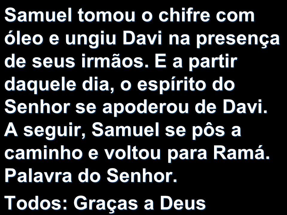 Samuel tomou o chifre com óleo e ungiu Davi na presença de seus irmãos. E a partir daquele dia, o espírito do Senhor se apoderou de Davi. A seguir, Sa