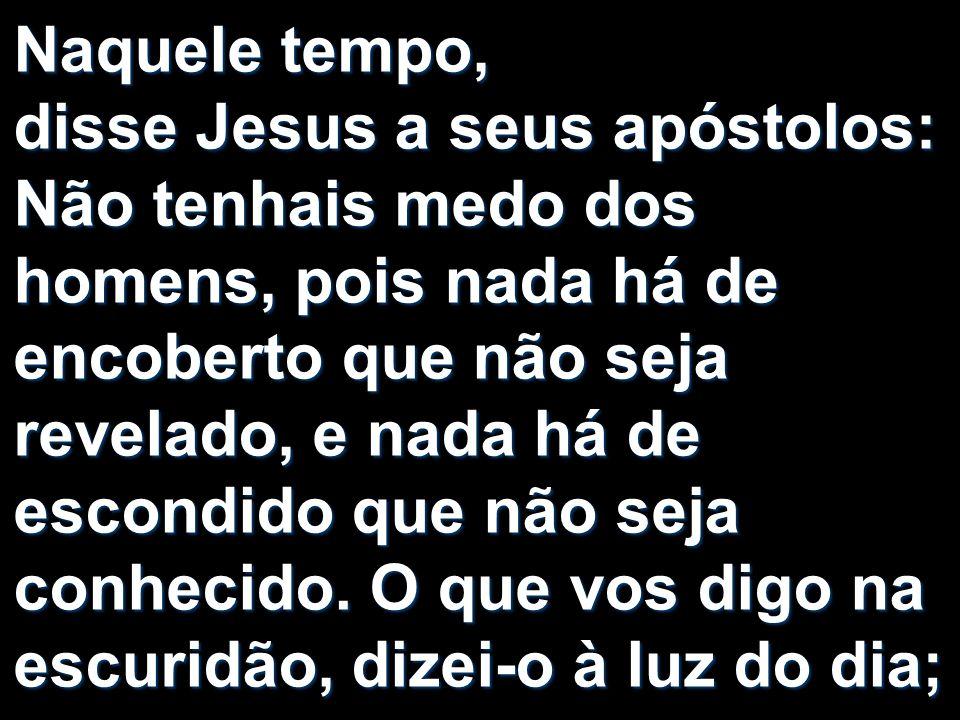Naquele tempo, disse Jesus a seus apóstolos: Não tenhais medo dos homens, pois nada há de encoberto que não seja revelado, e nada há de escondido que