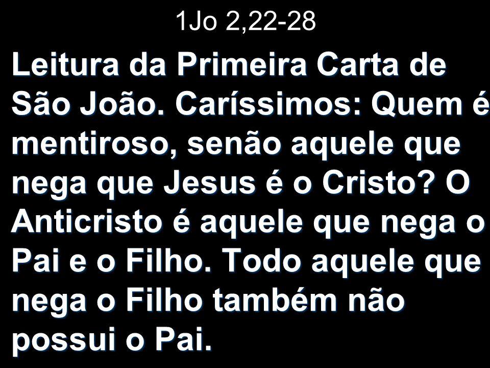 1Jo 2,22-28 Leitura da Primeira Carta de São João. Caríssimos: Quem é mentiroso, senão aquele que nega que Jesus é o Cristo? O Anticristo é aquele que