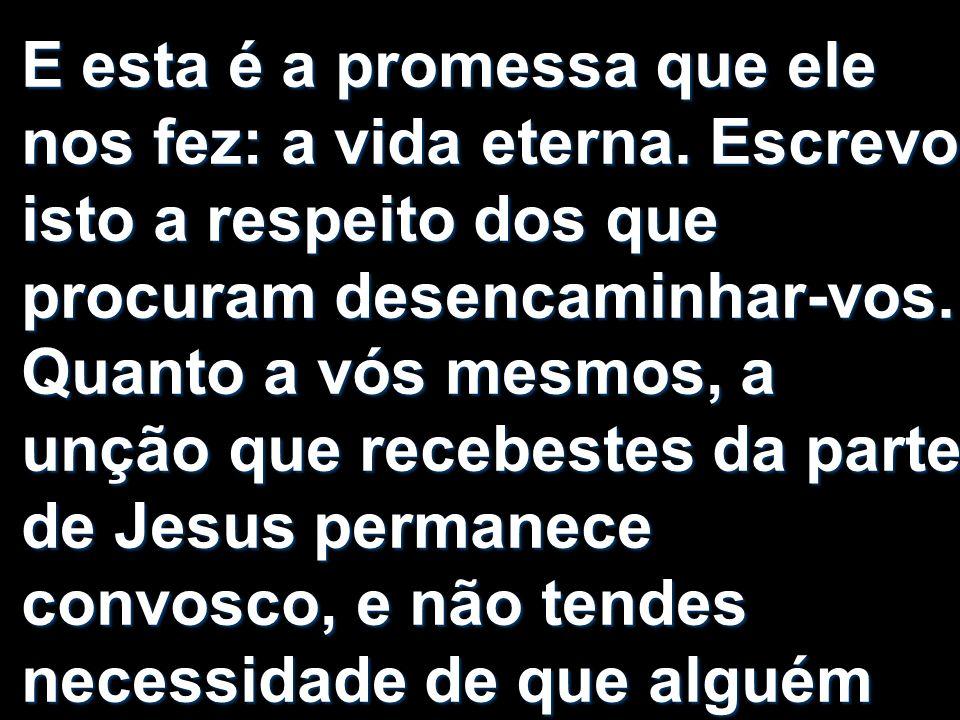 E esta é a promessa que ele nos fez: a vida eterna. Escrevo isto a respeito dos que procuram desencaminhar-vos. Quanto a vós mesmos, a unção que receb