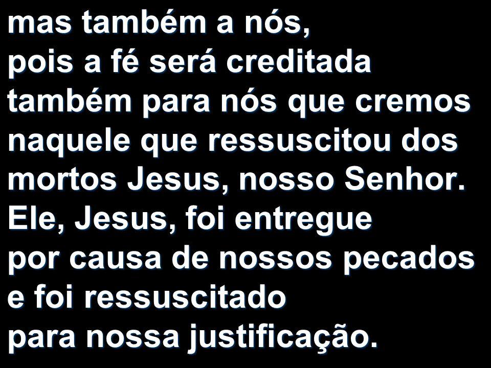 mas também a nós, pois a fé será creditada também para nós que cremos naquele que ressuscitou dos mortos Jesus, nosso Senhor. Ele, Jesus, foi entregue