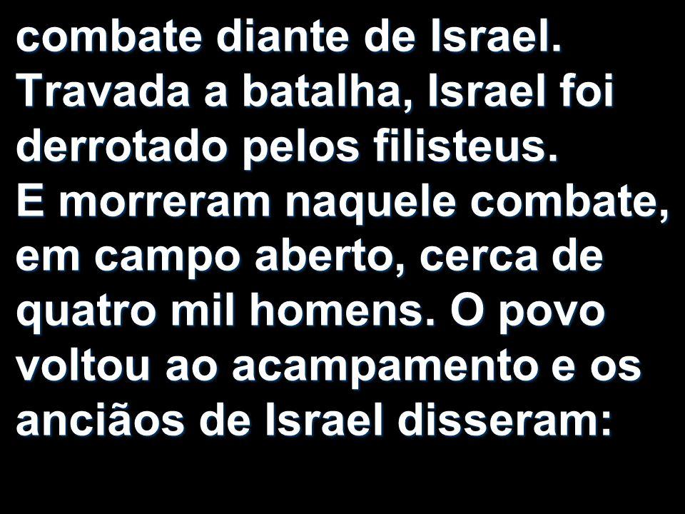 combate diante de Israel. Travada a batalha, Israel foi derrotado pelos filisteus. E morreram naquele combate, em campo aberto, cerca de quatro mil ho