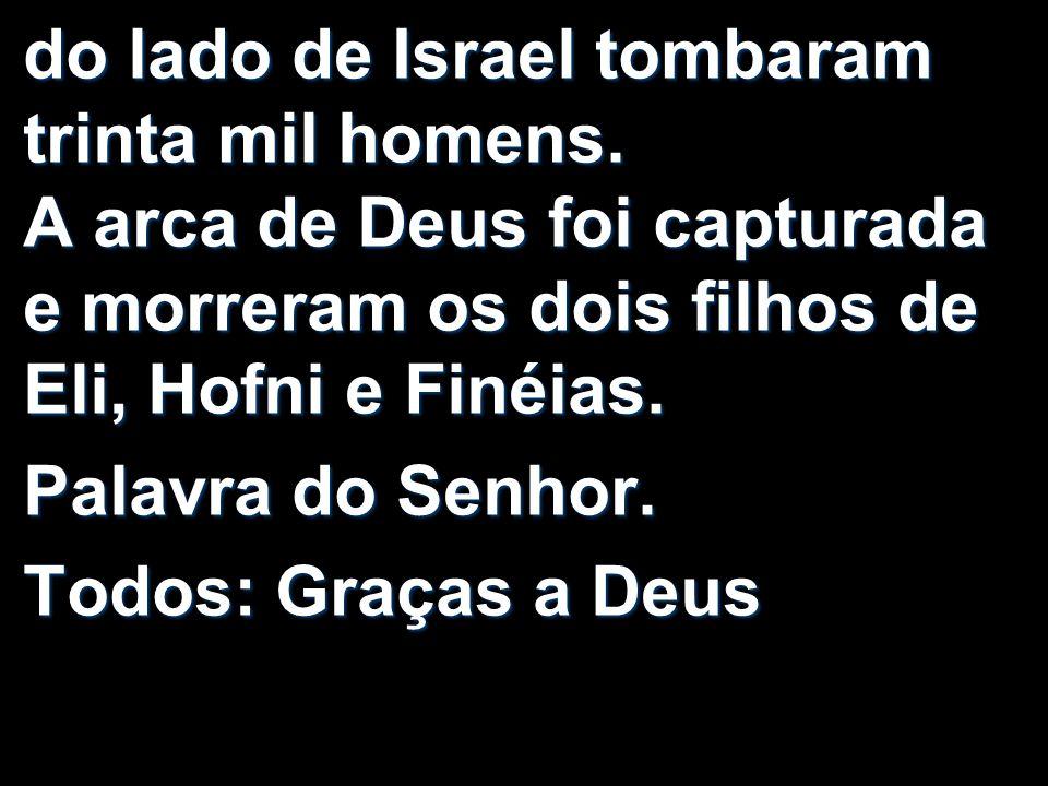 do lado de Israel tombaram trinta mil homens. A arca de Deus foi capturada e morreram os dois filhos de Eli, Hofni e Finéias. Palavra do Senhor. Todos