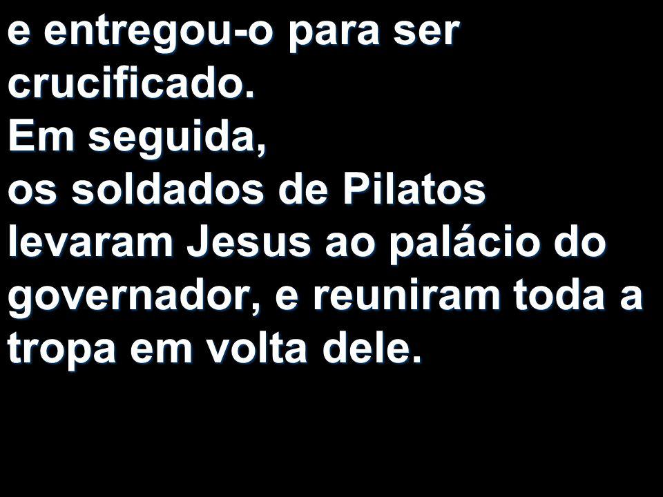 e entregou-o para ser crucificado. Em seguida, os soldados de Pilatos levaram Jesus ao palácio do governador, e reuniram toda a tropa em volta dele.