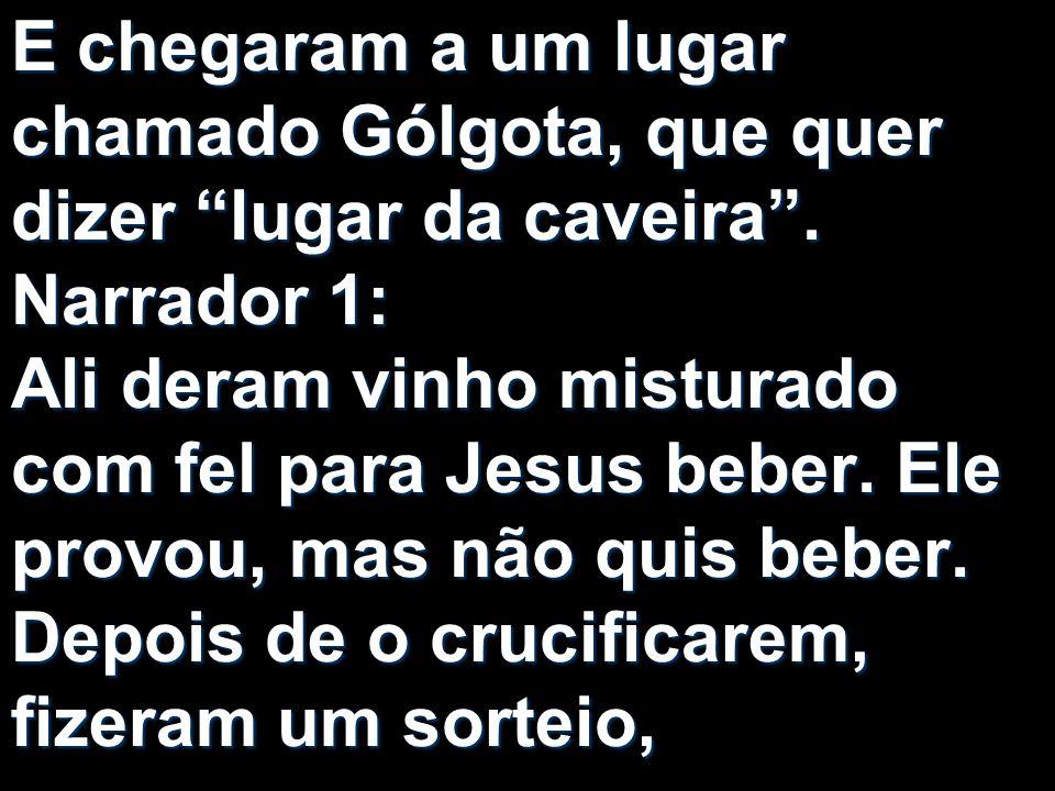 E chegaram a um lugar chamado Gólgota, que quer dizer lugar da caveira. Narrador 1: Ali deram vinho misturado com fel para Jesus beber. Ele provou, ma