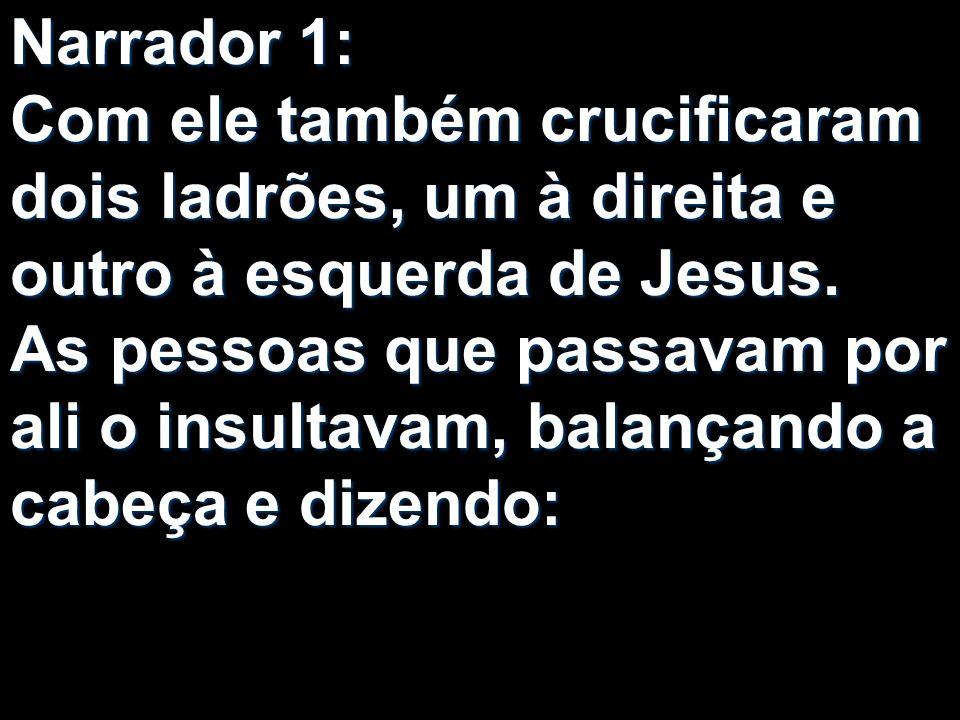Narrador 1: Com ele também crucificaram dois ladrões, um à direita e outro à esquerda de Jesus. As pessoas que passavam por ali o insultavam, balançan