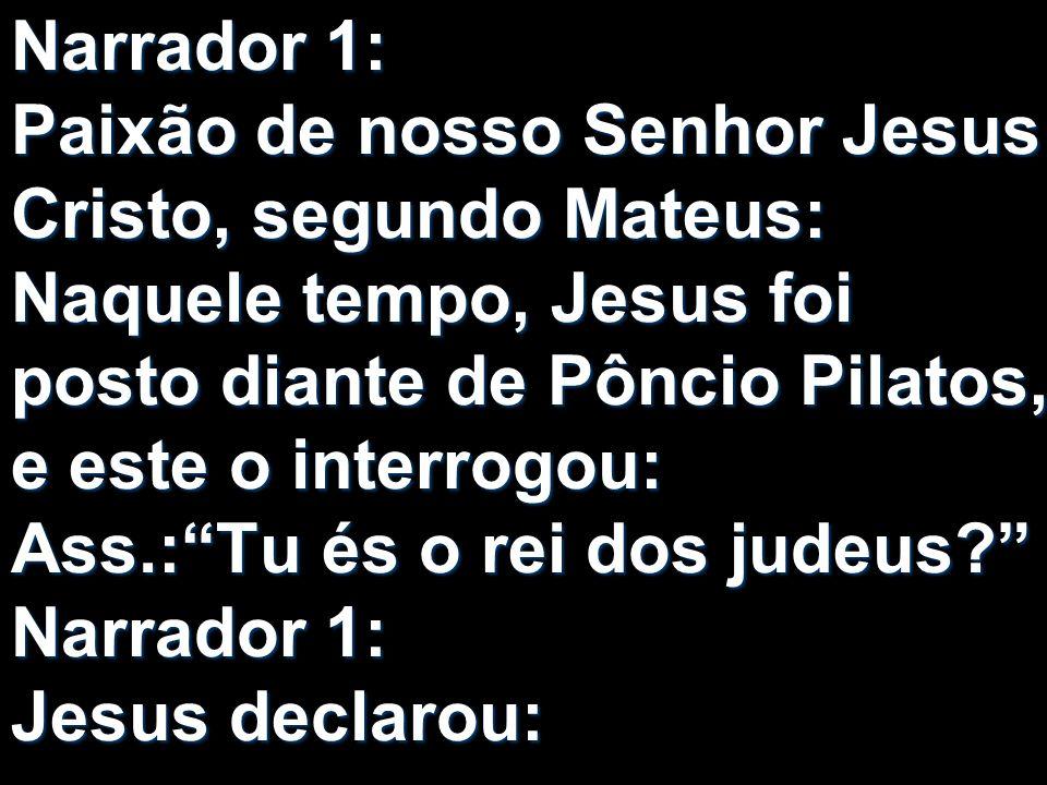 Narrador 1: Paixão de nosso Senhor Jesus Cristo, segundo Mateus: Naquele tempo, Jesus foi posto diante de Pôncio Pilatos, e este o interrogou: Ass.:Tu