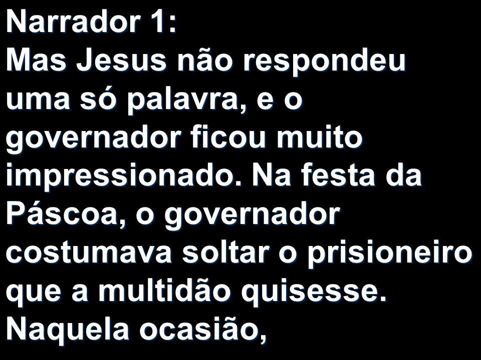 Narrador 1: Mas Jesus não respondeu uma só palavra, e o governador ficou muito impressionado. Na festa da Páscoa, o governador costumava soltar o pris