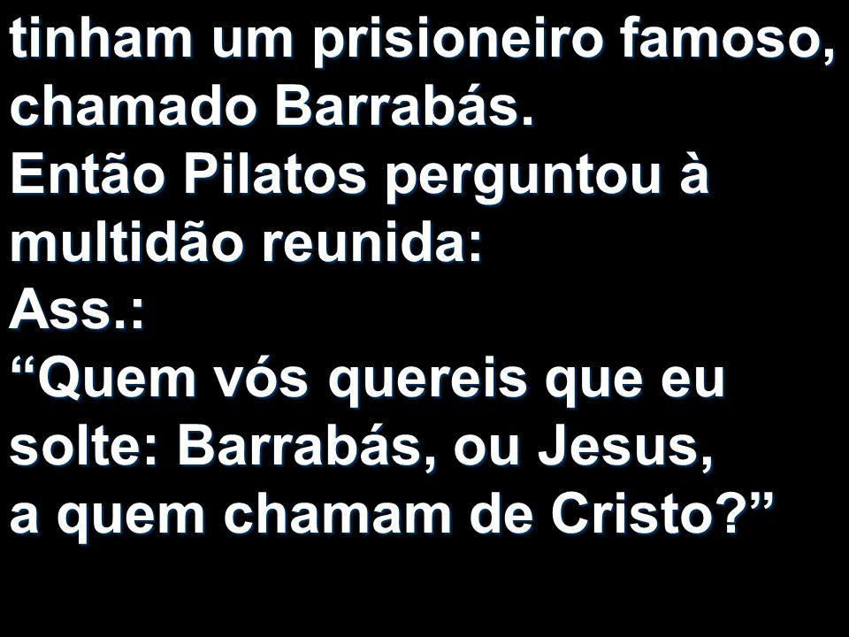 tinham um prisioneiro famoso, chamado Barrabás. Então Pilatos perguntou à multidão reunida: Ass.: Quem vós quereis que eu solte: Barrabás, ou Jesus, a