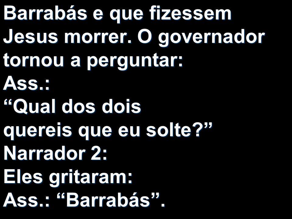 Barrabás e que fizessem Jesus morrer. O governador tornou a perguntar: Ass.: Qual dos dois quereis que eu solte? Narrador 2: Eles gritaram: Ass.: Barr
