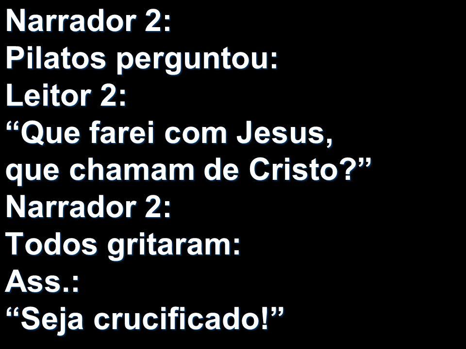 Narrador 2: Pilatos perguntou: Leitor 2: Que farei com Jesus, que chamam de Cristo? Narrador 2: Todos gritaram: Ass.: Seja crucificado!