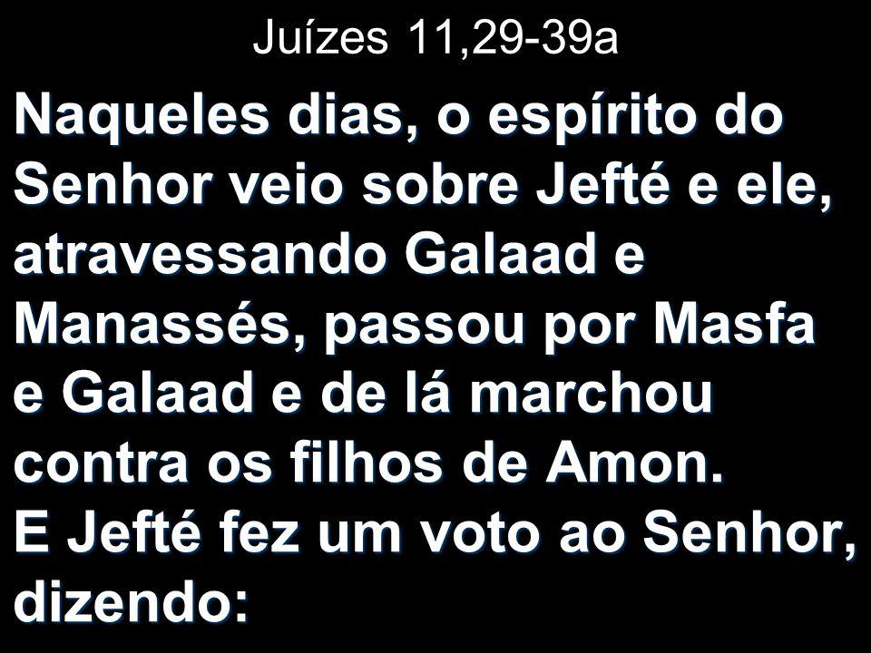 Juízes 11,29-39a Naqueles dias, o espírito do Senhor veio sobre Jefté e ele, atravessando Galaad e Manassés, passou por Masfa e Galaad e de lá marchou