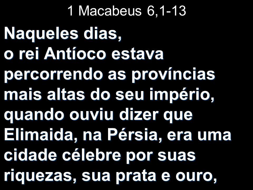 1 Macabeus 6,1-13 Naqueles dias, o rei Antíoco estava percorrendo as províncias mais altas do seu império, quando ouviu dizer que Elimaida, na Pérsia,