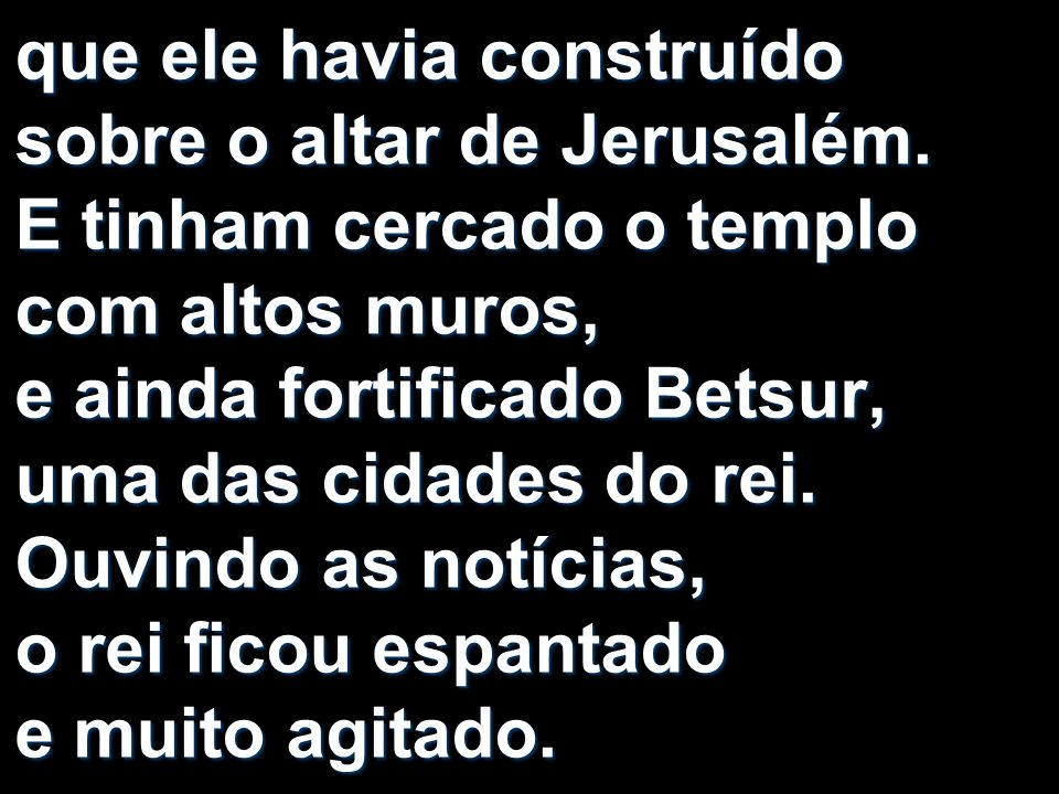 que ele havia construído sobre o altar de Jerusalém. E tinham cercado o templo com altos muros, e ainda fortificado Betsur, uma das cidades do rei. Ou