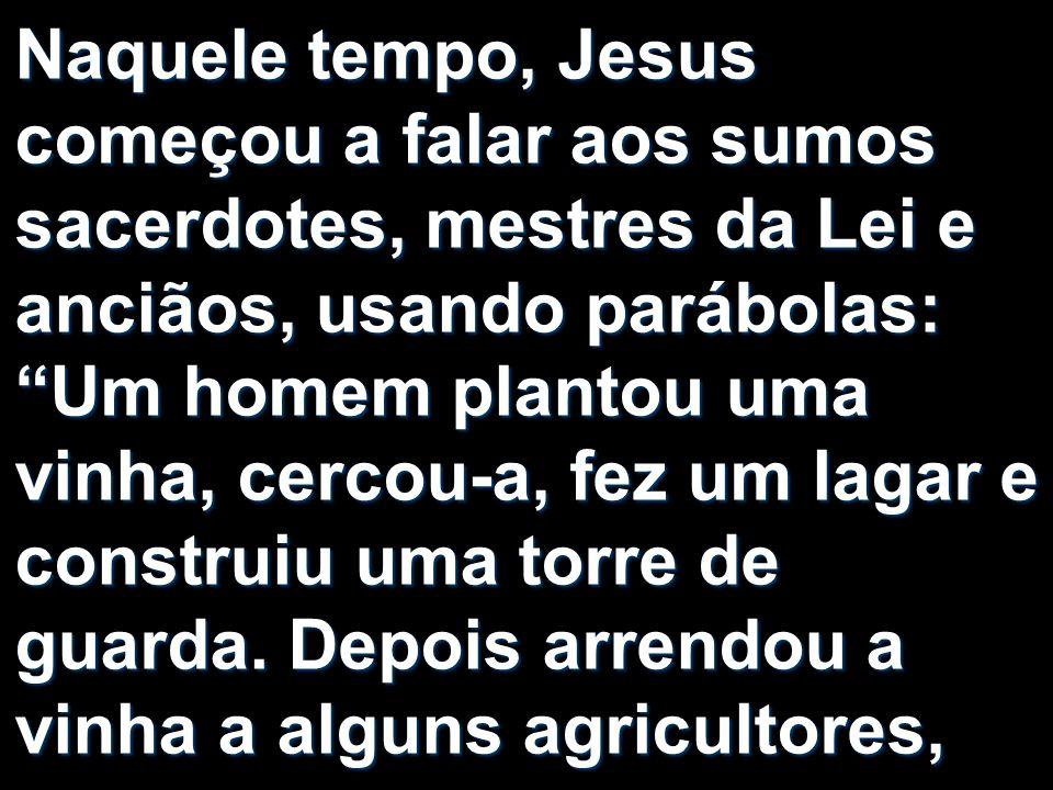 Naquele tempo, Jesus começou a falar aos sumos sacerdotes, mestres da Lei e anciãos, usando parábolas: Um homem plantou uma vinha, cercou-a, fez um la