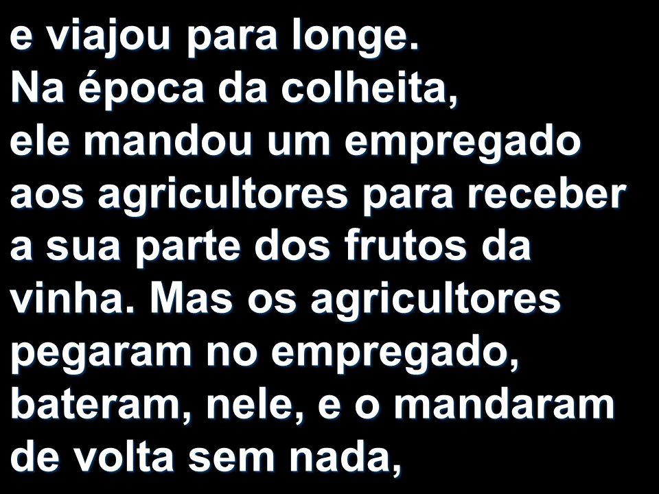 e viajou para longe. Na época da colheita, ele mandou um empregado aos agricultores para receber a sua parte dos frutos da vinha. Mas os agricultores