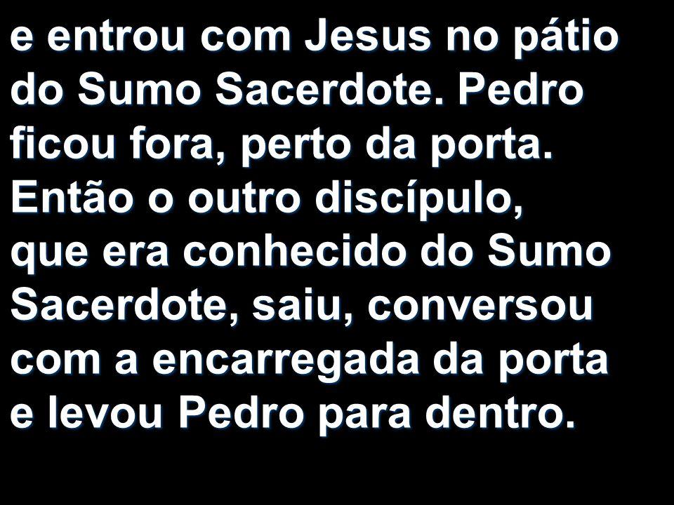 e entrou com Jesus no pátio do Sumo Sacerdote. Pedro ficou fora, perto da porta. Então o outro discípulo, que era conhecido do Sumo Sacerdote, saiu, c
