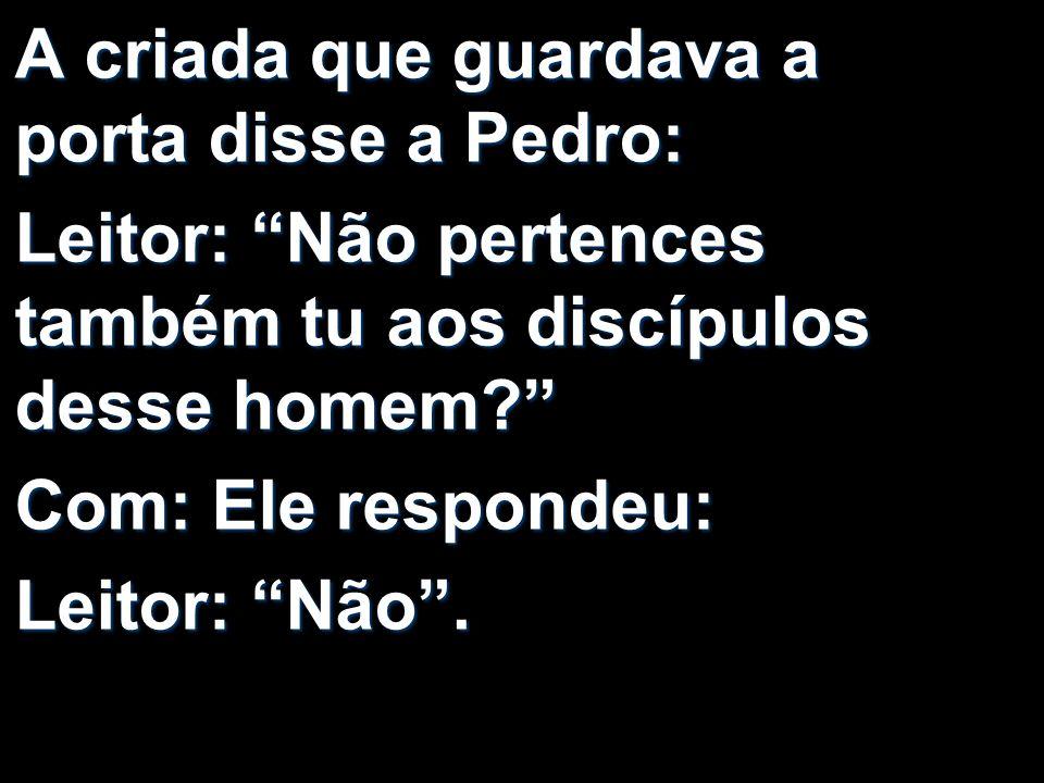 A criada que guardava a porta disse a Pedro: Leitor: Não pertences também tu aos discípulos desse homem? Com: Ele respondeu: Leitor: Não.