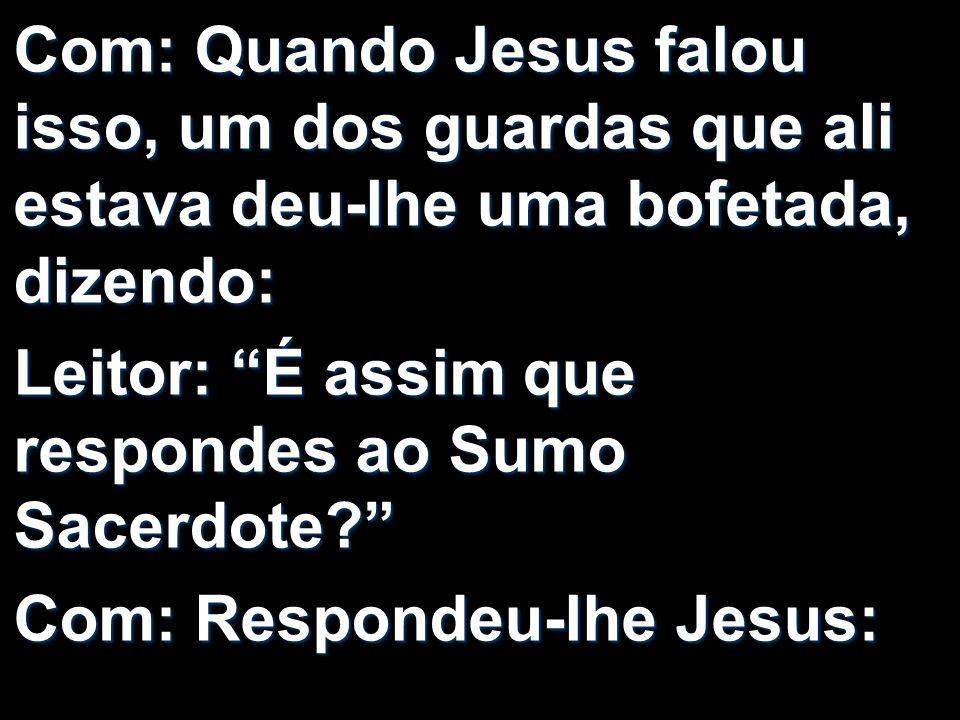 Com: Quando Jesus falou isso, um dos guardas que ali estava deu-lhe uma bofetada, dizendo: Leitor: É assim que respondes ao Sumo Sacerdote? Com: Respo