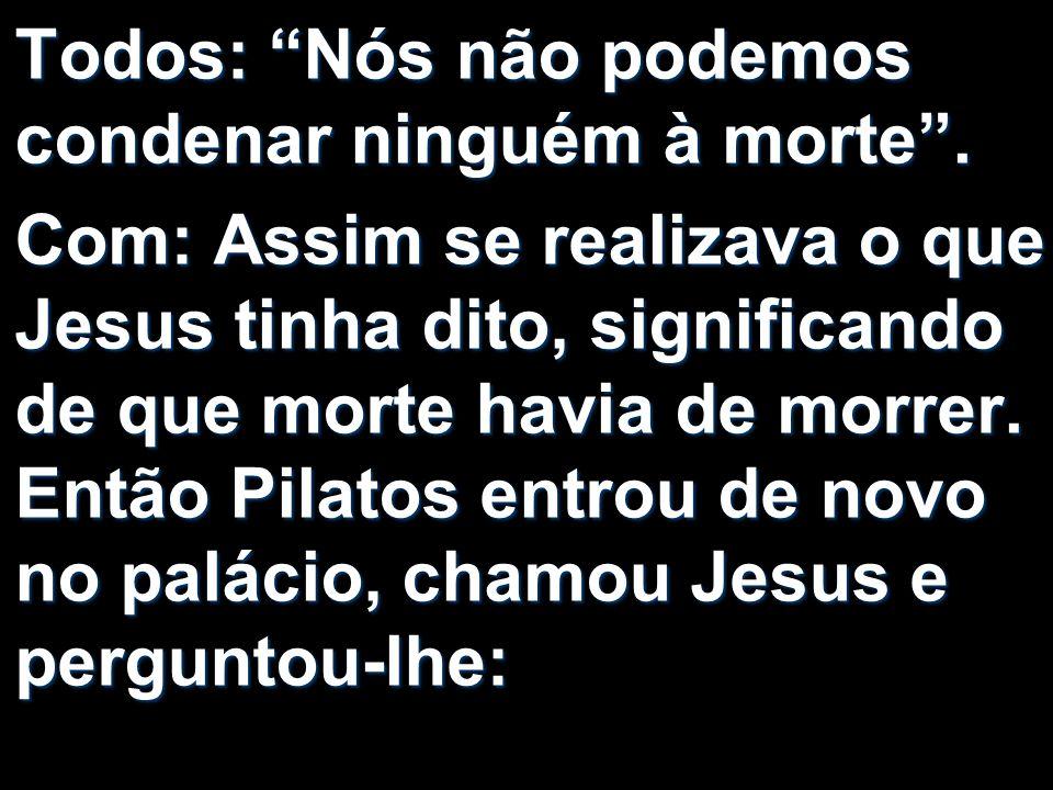 Todos: Nós não podemos condenar ninguém à morte. Com: Assim se realizava o que Jesus tinha dito, significando de que morte havia de morrer. Então Pila