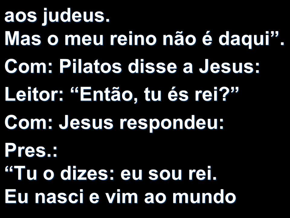 aos judeus. Mas o meu reino não é daqui. Com: Pilatos disse a Jesus: Leitor: Então, tu és rei? Com: Jesus respondeu: Pres.: Tu o dizes: eu sou rei. Eu
