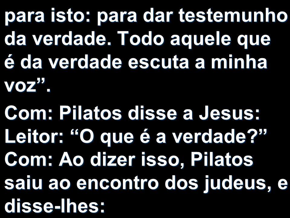 para isto: para dar testemunho da verdade. Todo aquele que é da verdade escuta a minha voz. Com: Pilatos disse a Jesus: Leitor: O que é a verdade? Com