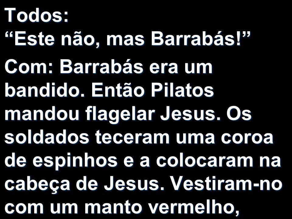 Todos: Este não, mas Barrabás! Com: Barrabás era um bandido. Então Pilatos mandou flagelar Jesus. Os soldados teceram uma coroa de espinhos e a coloca