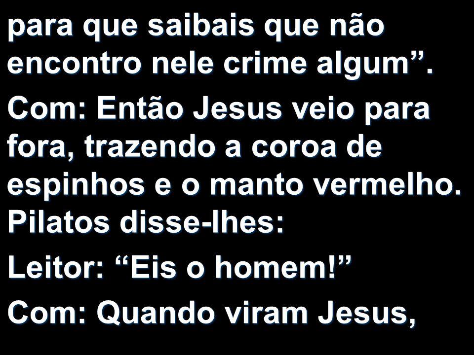 para que saibais que não encontro nele crime algum. Com: Então Jesus veio para fora, trazendo a coroa de espinhos e o manto vermelho. Pilatos disse-lh