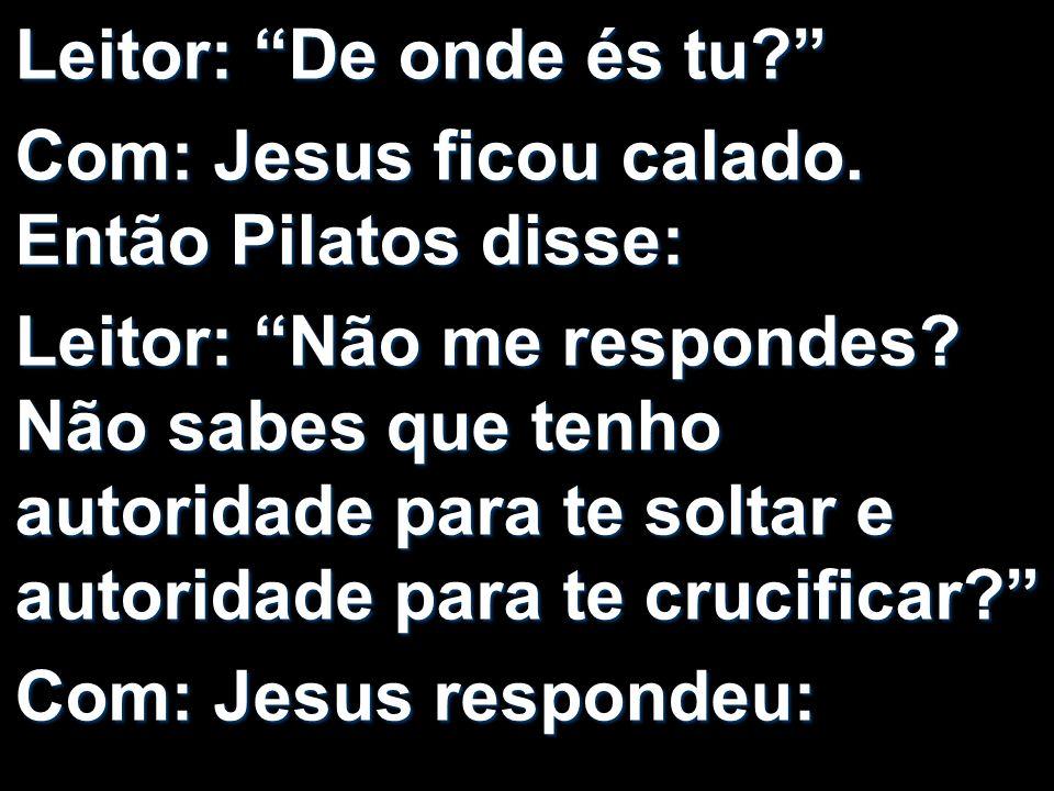 Leitor: De onde és tu? Com: Jesus ficou calado. Então Pilatos disse: Leitor: Não me respondes? Não sabes que tenho autoridade para te soltar e autorid