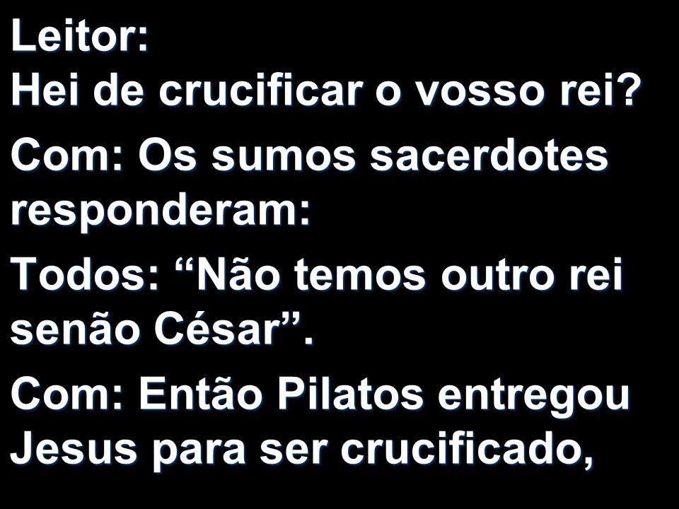 Leitor: Hei de crucificar o vosso rei? Com: Os sumos sacerdotes responderam: Todos: Não temos outro rei senão César. Com: Então Pilatos entregou Jesus