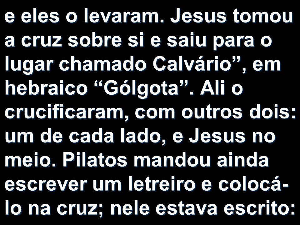 e eles o levaram. Jesus tomou a cruz sobre si e saiu para o lugar chamado Calvário, em hebraico Gólgota. Ali o crucificaram, com outros dois: um de ca