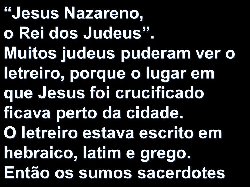 Jesus Nazareno, o Rei dos Judeus. Muitos judeus puderam ver o letreiro, porque o lugar em que Jesus foi crucificado ficava perto da cidade. O letreiro