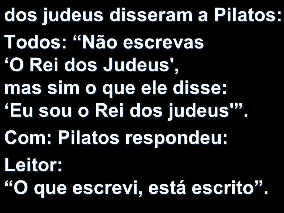 dos judeus disseram a Pilatos: Todos: Não escrevas O Rei dos Judeus', mas sim o que ele disse: Eu sou o Rei dos judeus'. Com: Pilatos respondeu: Leito