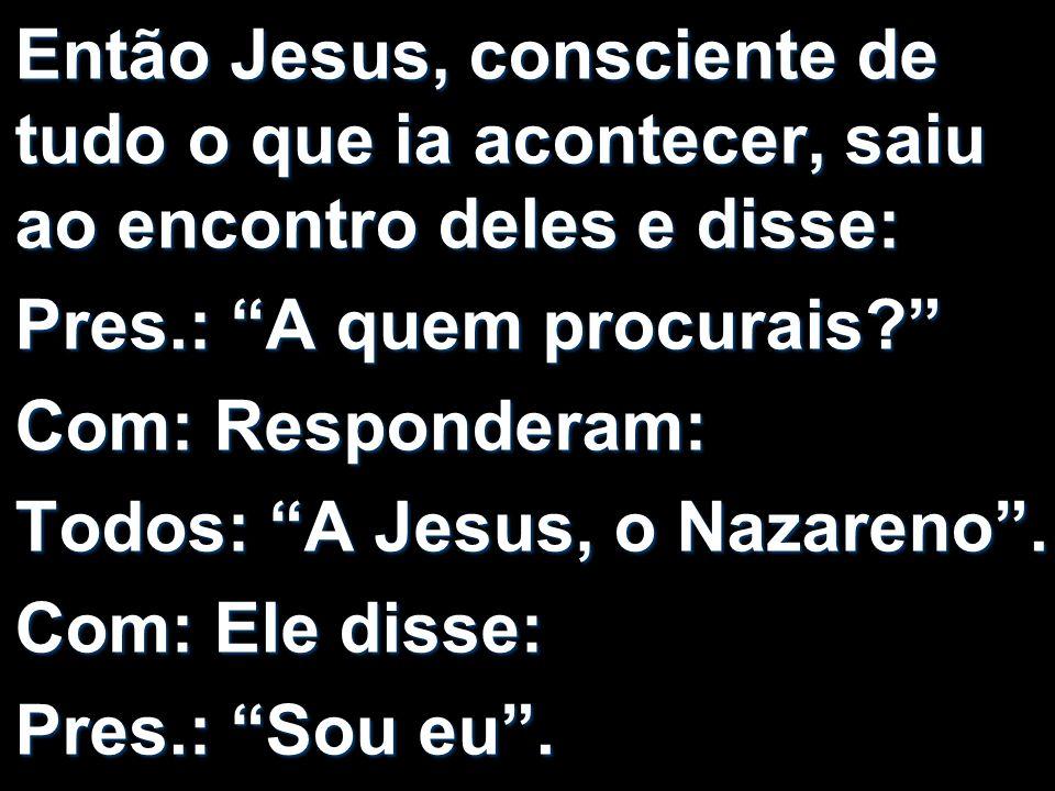 Então Jesus, consciente de tudo o que ia acontecer, saiu ao encontro deles e disse: Pres.: A quem procurais? Com: Responderam: Todos: A Jesus, o Nazar