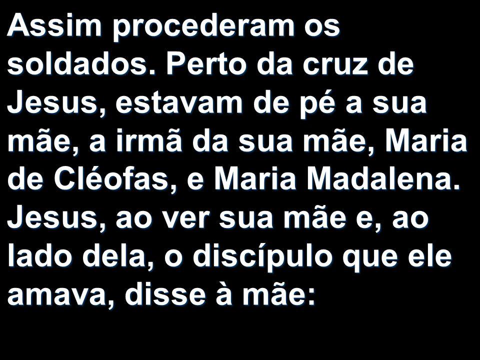 Assim procederam os soldados. Perto da cruz de Jesus, estavam de pé a sua mãe, a irmã da sua mãe, Maria de Cléofas, e Maria Madalena. Jesus, ao ver su