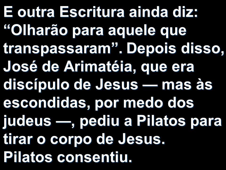E outra Escritura ainda diz: Olharão para aquele que transpassaram. Depois disso, José de Arimatéia, que era discípulo de Jesus mas às escondidas, por
